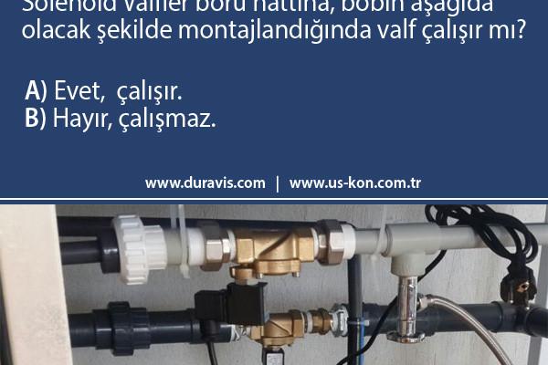 USKON Quiz: Solenoid Valfler boru hattına, bobin aşağıda olacak şekilde montajlandığında valf çalışır mı?